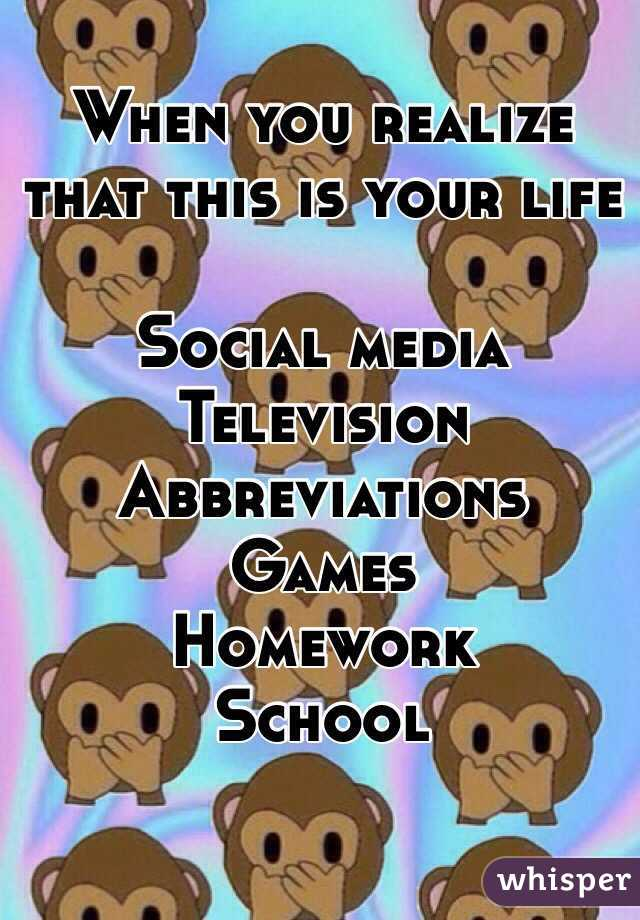 When you realize that this is your life   Social media Television Abbreviations  Games Homework School