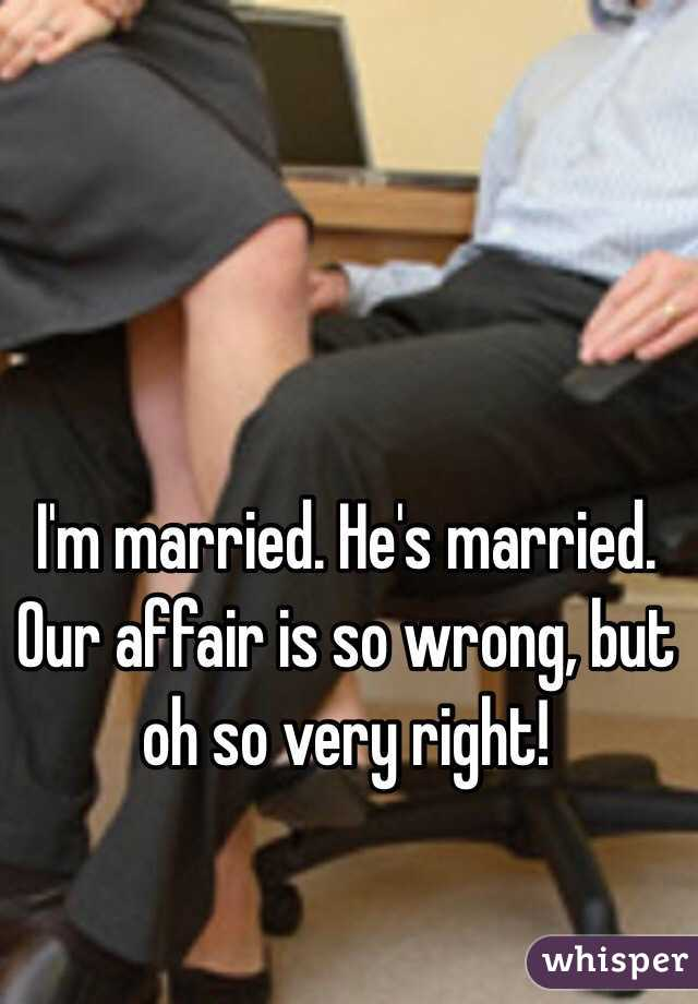 I'm married. He's married. Our affair is so wrong, but oh so very right!