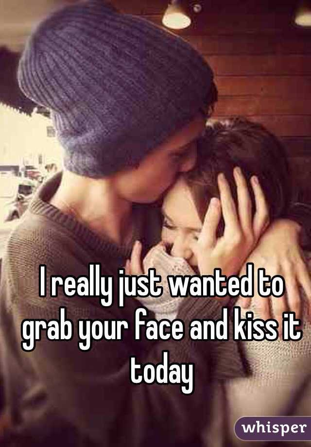I really just wanted to grab your face and kiss it today