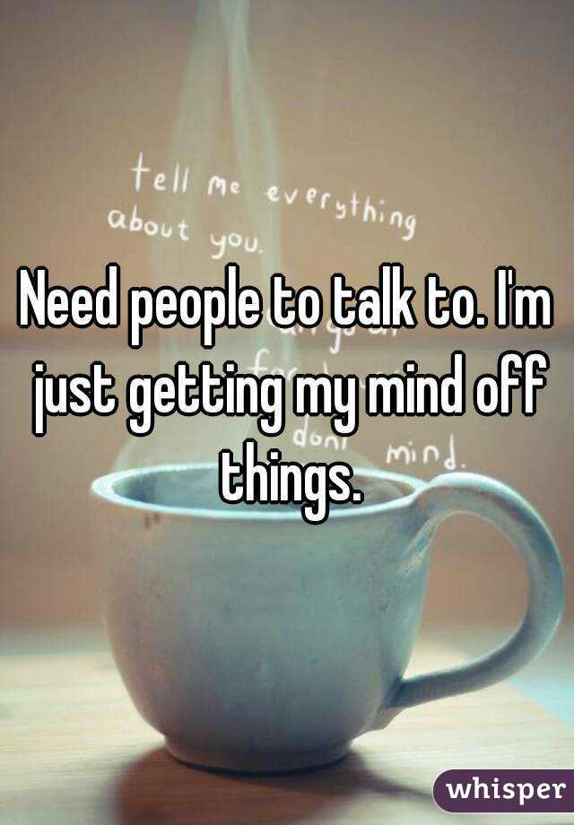Need people to talk to. I'm just getting my mind off things.