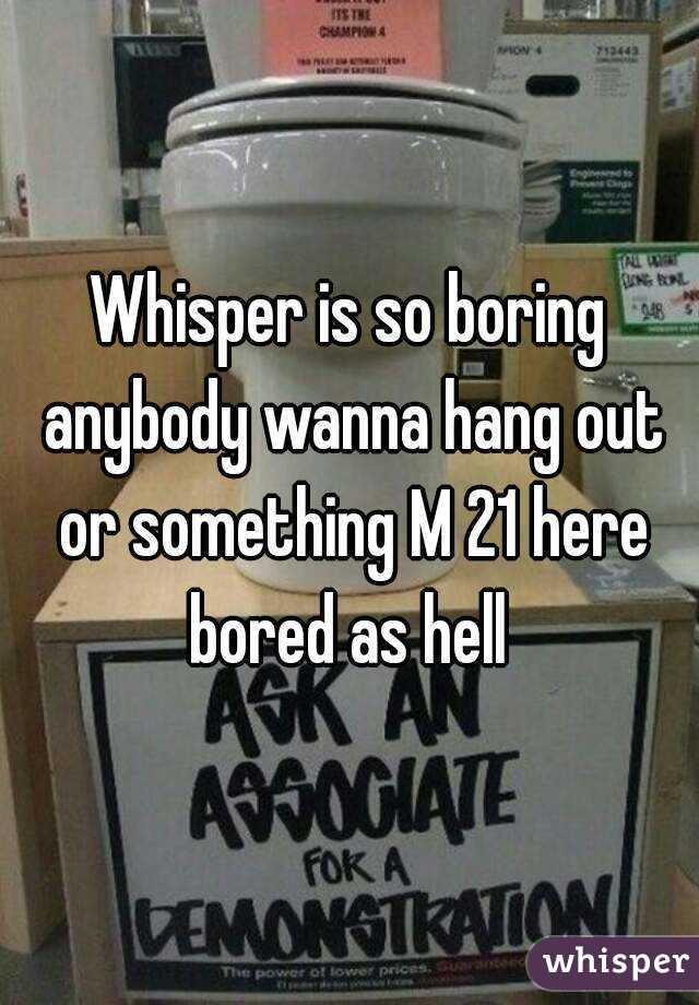 Whisper is so boring anybody wanna hang out or something M 21 here bored as hell