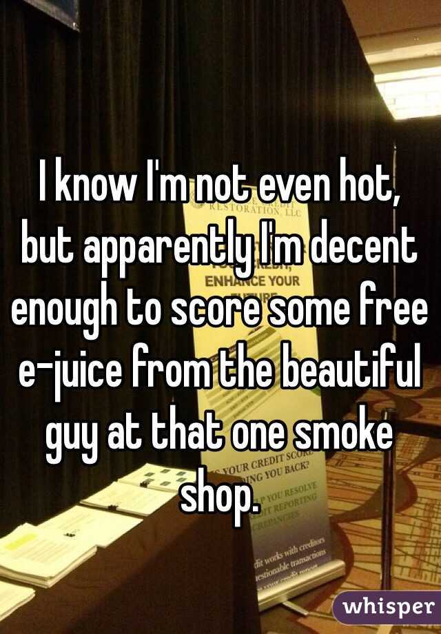 I know I'm not even hot, but apparently I'm decent enough to score some free e-juice from the beautiful guy at that one smoke shop.