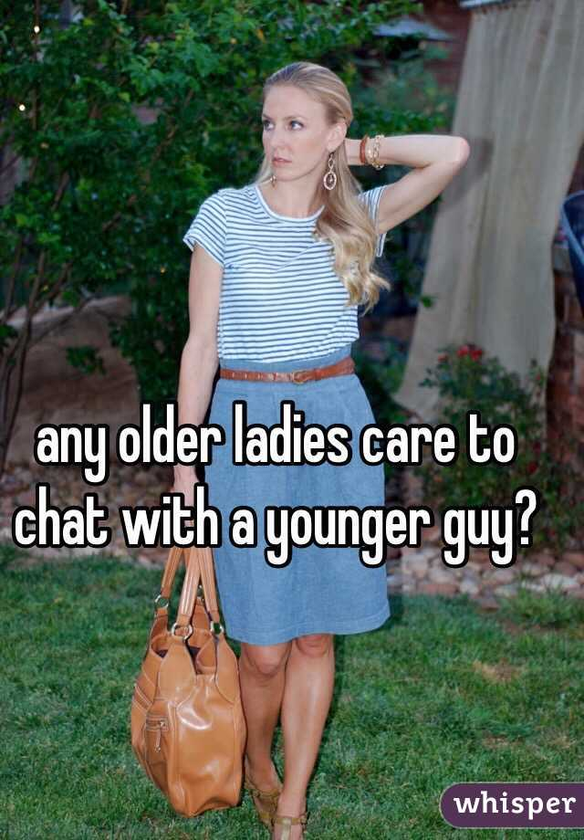 any older ladies care to chat with a younger guy?