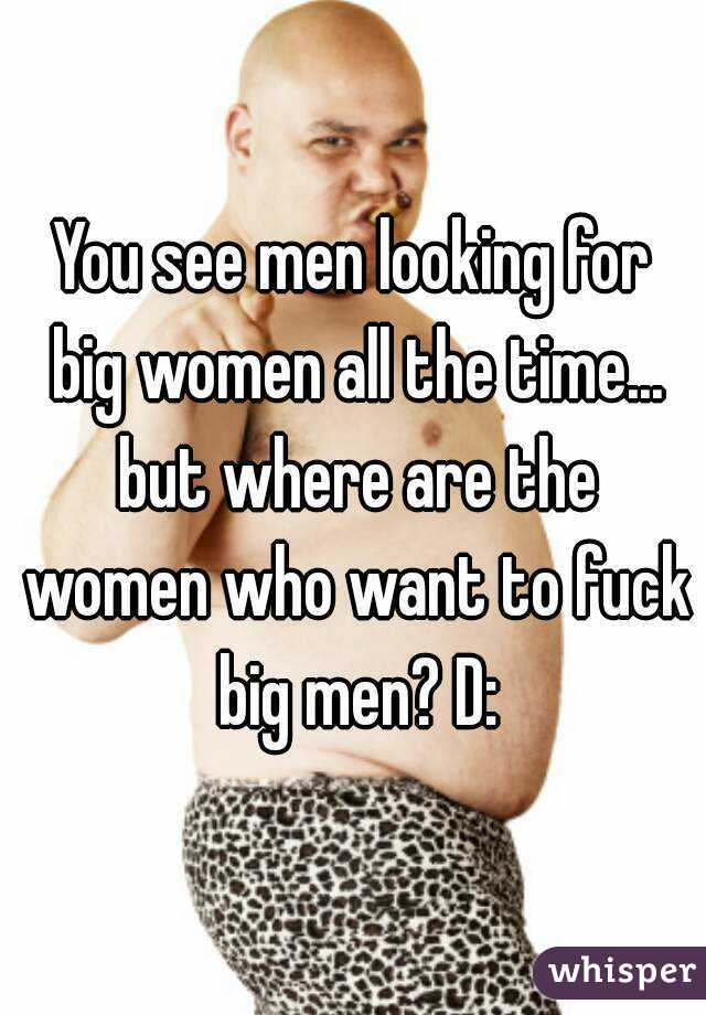 You see men looking for big women all the time... but where are the women who want to fuck big men? D:
