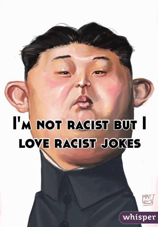 I'm not racist but I love racist jokes