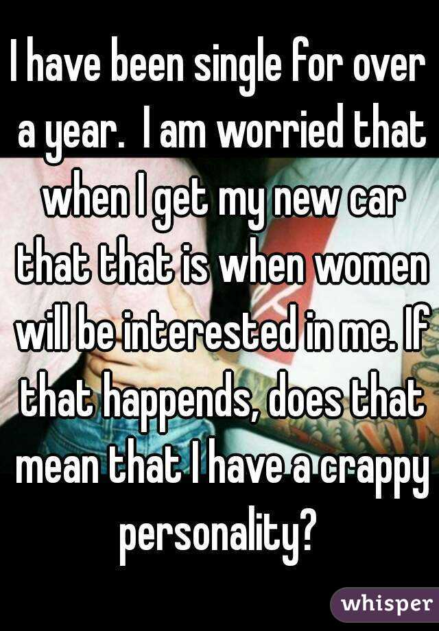 I have been single for over a year.  I am worried that when I get my new car that that is when women will be interested in me. If that happends, does that mean that I have a crappy personality?