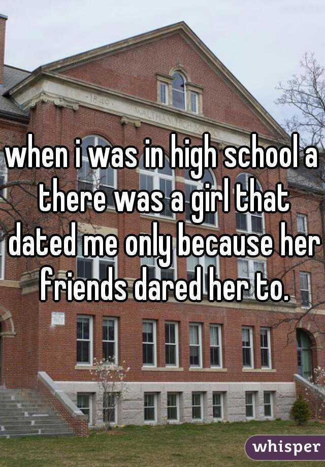 when i was in high school a there was a girl that dated me only because her friends dared her to.