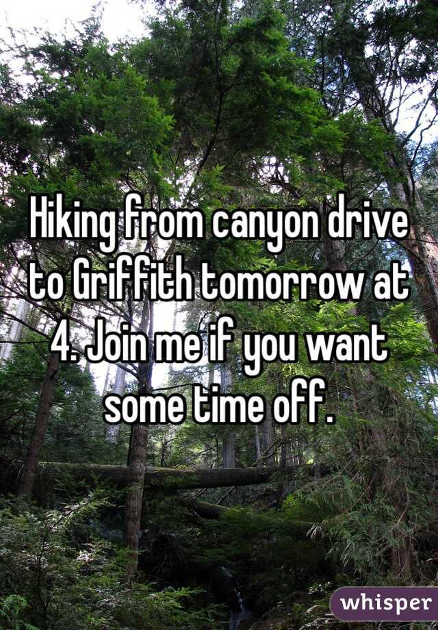 Hiking from canyon drive to Griffith tomorrow at 4. Join me if you want some time off.