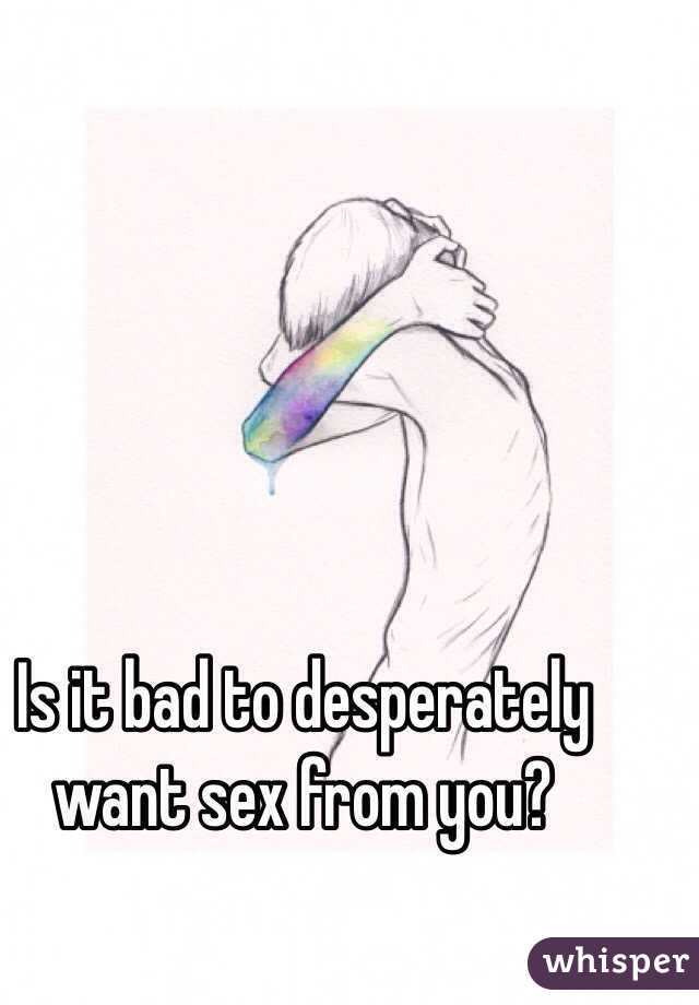 Is it bad to desperately want sex from you?