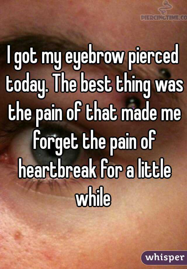 I got my eyebrow pierced today. The best thing was the pain of that made me forget the pain of heartbreak for a little while