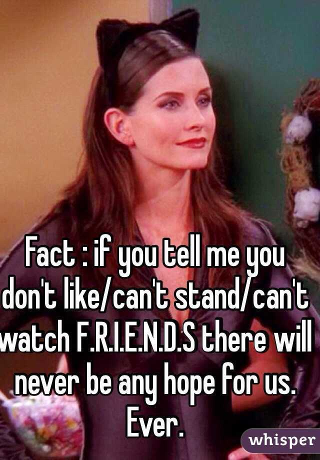 Fact : if you tell me you don't like/can't stand/can't watch F.R.I.E.N.D.S there will never be any hope for us. Ever.