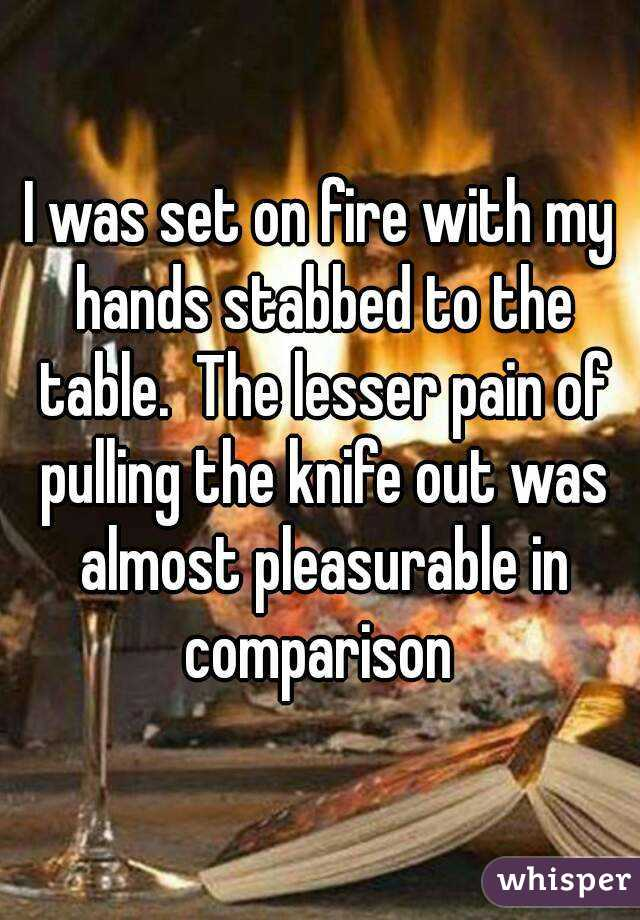 I was set on fire with my hands stabbed to the table.  The lesser pain of pulling the knife out was almost pleasurable in comparison