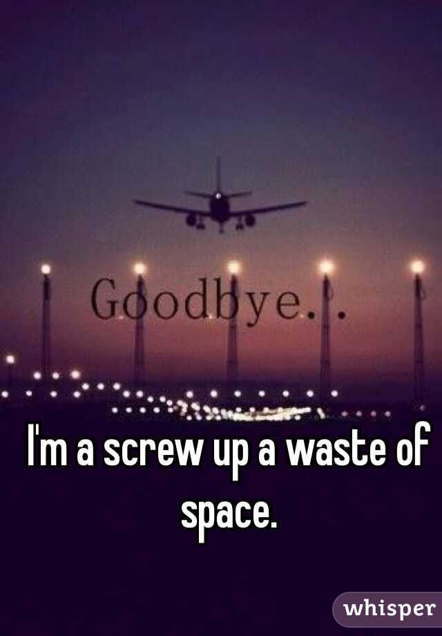 I'm a screw up a waste of space.