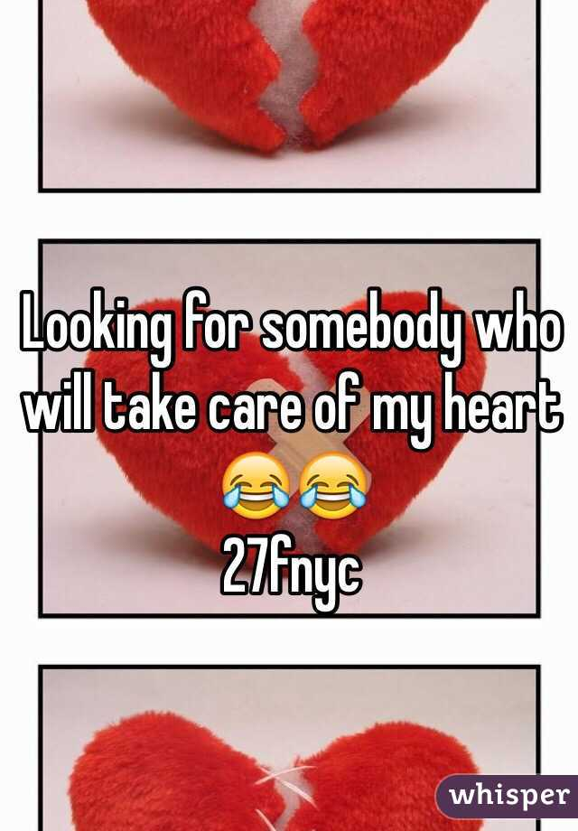 Looking for somebody who will take care of my heart  😂😂 27fnyc