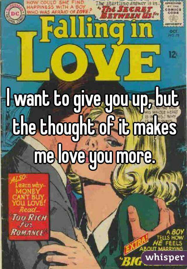 I want to give you up, but the thought of it makes me love you more.