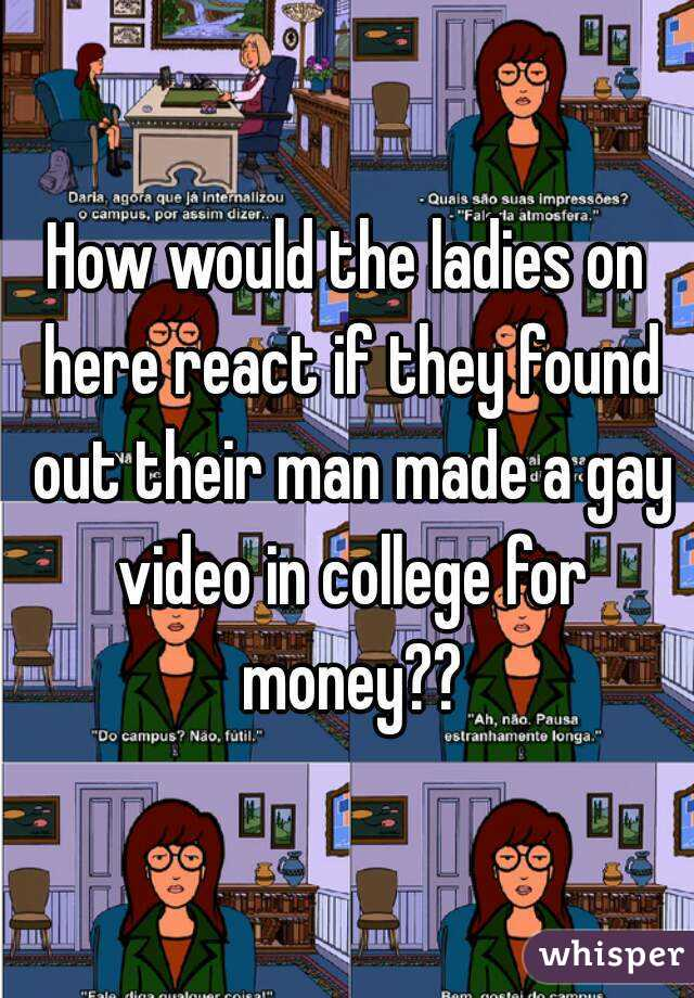 How would the ladies on here react if they found out their man made a gay video in college for money??