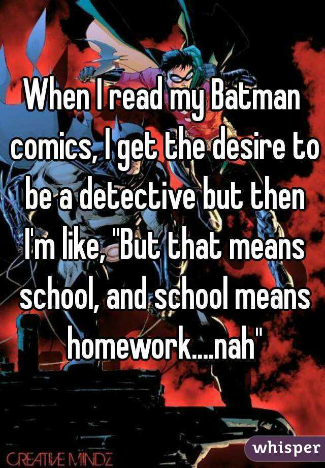 """When I read my Batman comics, I get the desire to be a detective but then I'm like, """"But that means school, and school means homework....nah"""""""