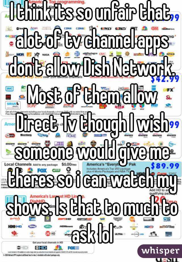 I think its so unfair that alot of tv channel apps don't allow Dish Network. Most of them allow Direct Tv though I wish someone would give me theres so i can watch my shows. Is that to much to ask lol