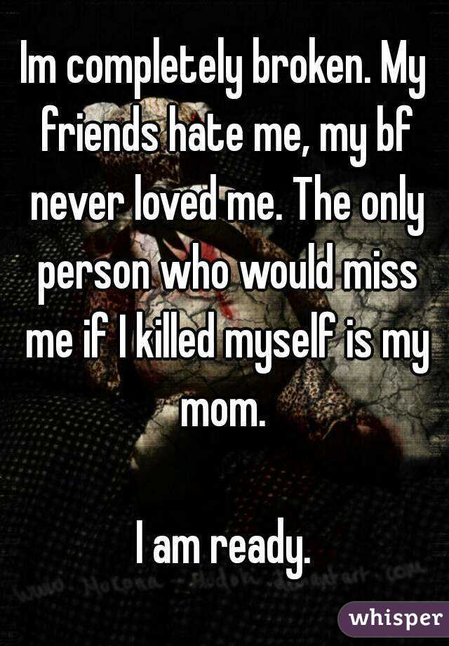 Im completely broken. My friends hate me, my bf never loved me. The only person who would miss me if I killed myself is my mom.   I am ready.
