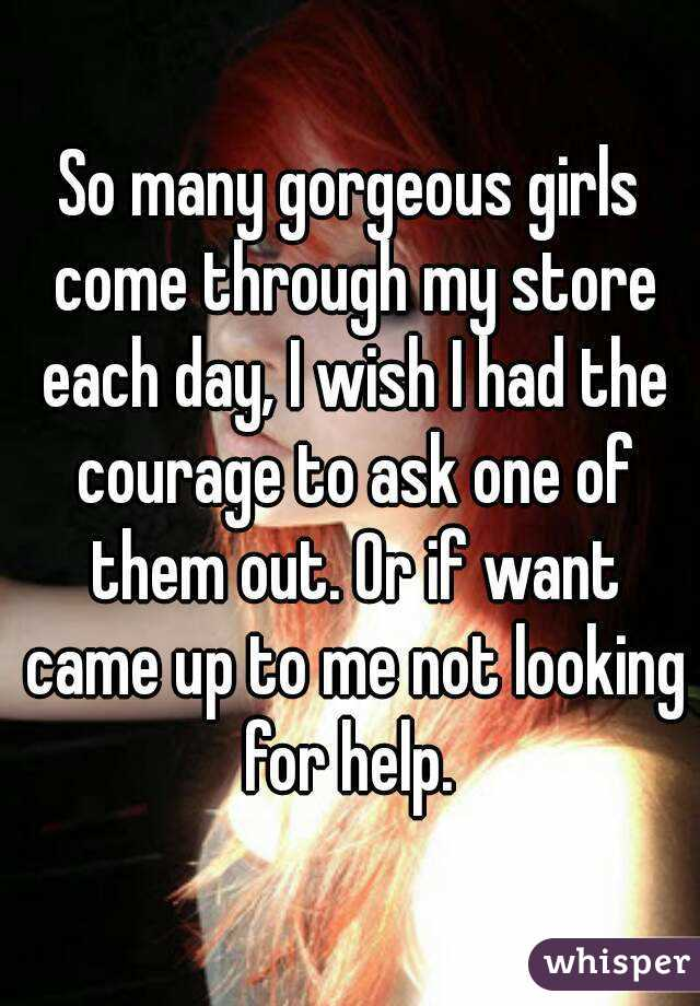 So many gorgeous girls come through my store each day, I wish I had the courage to ask one of them out. Or if want came up to me not looking for help.
