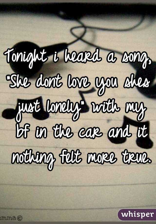 "Tonight i heard a song, ""She dont love you shes just lonely"" with my bf in the car and it nothing felt more true."