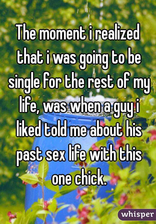 The moment i realized that i was going to be single for the rest of my life, was when a guy i liked told me about his past sex life with this one chick.