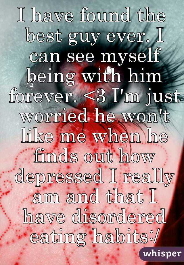 I have found the best guy ever. I can see myself being with him forever. <3 I'm just worried he won't like me when he finds out how depressed I really am and that I have disordered eating habits:/
