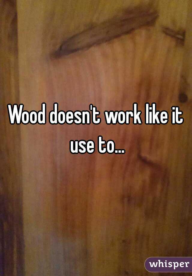 Wood doesn't work like it use to...
