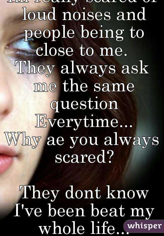 Im really scared of loud noises and people being to close to me.  They always ask me the same question Everytime... Why ae you always scared?   They dont know I've been beat my whole life...