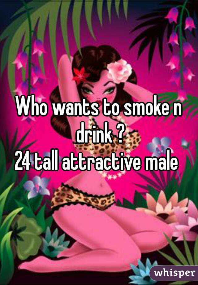 Who wants to smoke n drink ? 24 tall attractive male