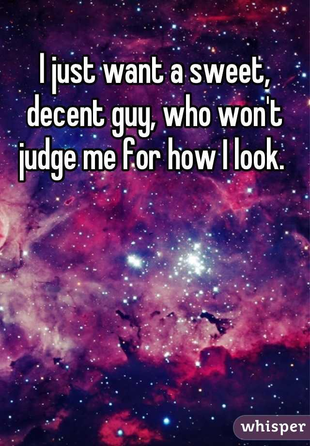 I just want a sweet, decent guy, who won't judge me for how I look.