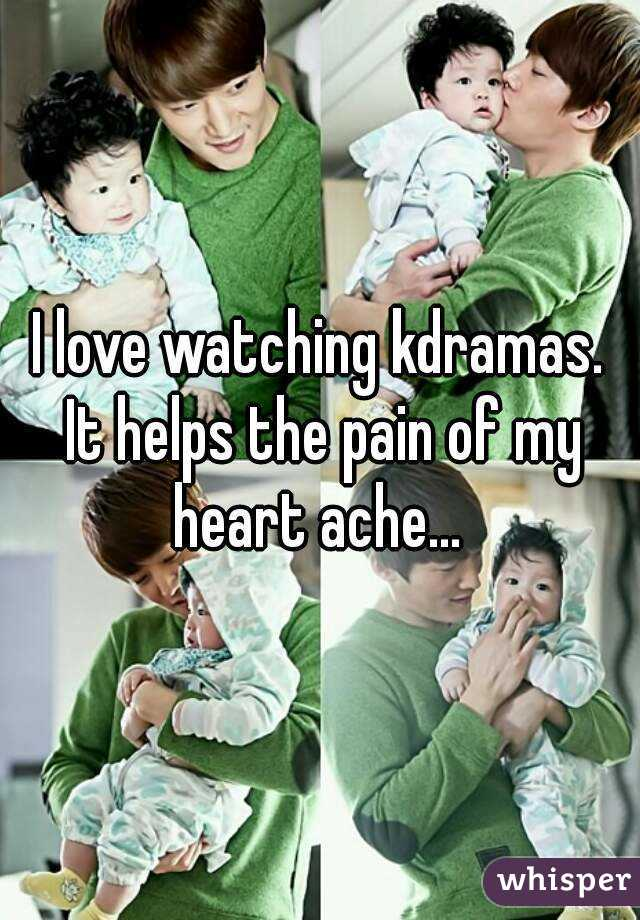 I love watching kdramas. It helps the pain of my heart ache...