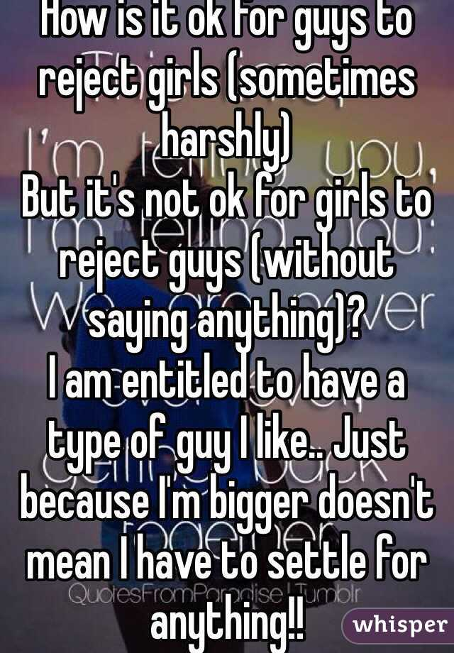 How is it ok for guys to reject girls (sometimes harshly)  But it's not ok for girls to reject guys (without saying anything)? I am entitled to have a type of guy I like.. Just because I'm bigger doesn't mean I have to settle for anything!!
