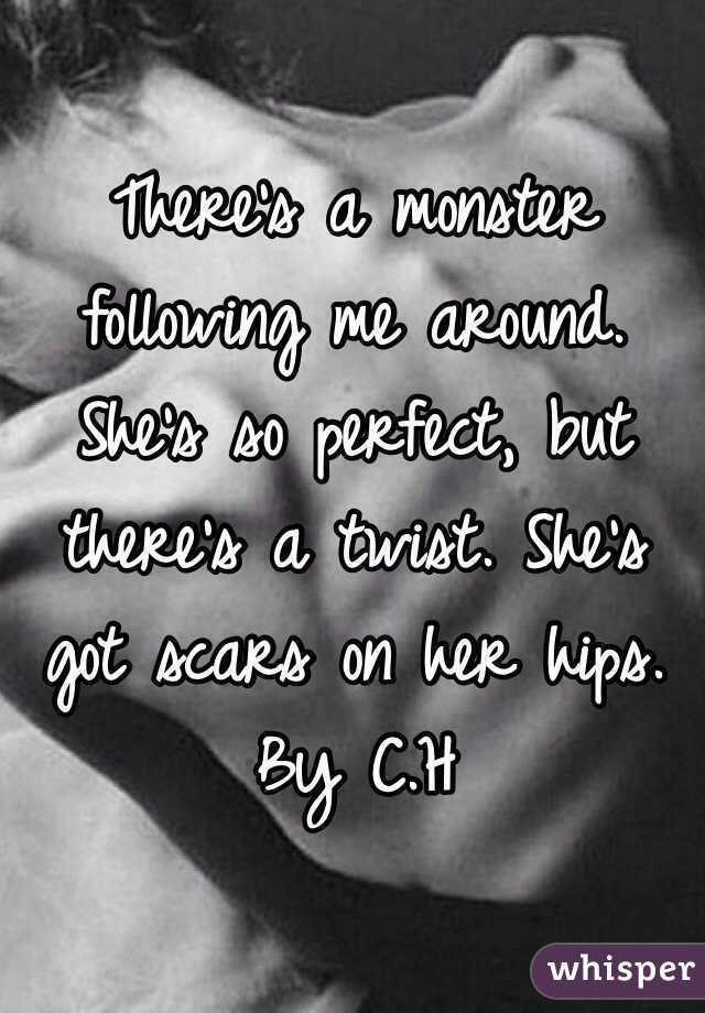 There's a monster following me around. She's so perfect, but there's a twist. She's got scars on her hips. By C.H