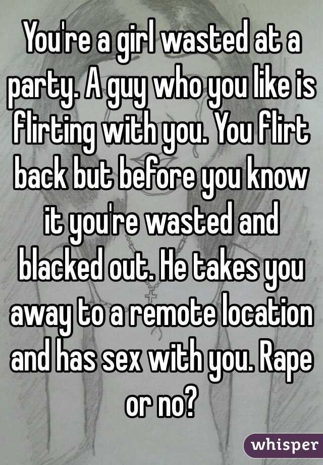 You're a girl wasted at a party. A guy who you like is flirting with you. You flirt back but before you know it you're wasted and blacked out. He takes you away to a remote location and has sex with you. Rape or no?
