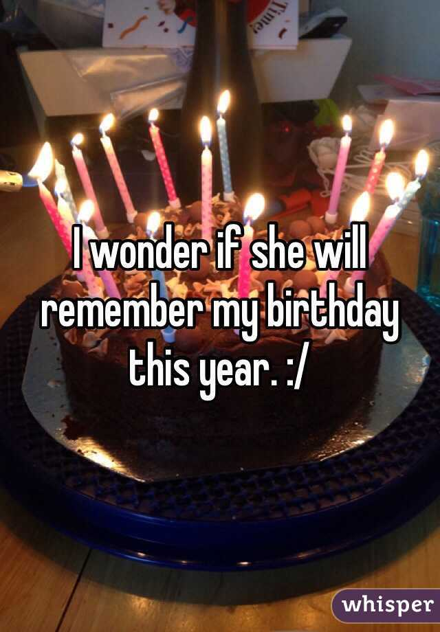 I wonder if she will remember my birthday this year. :/