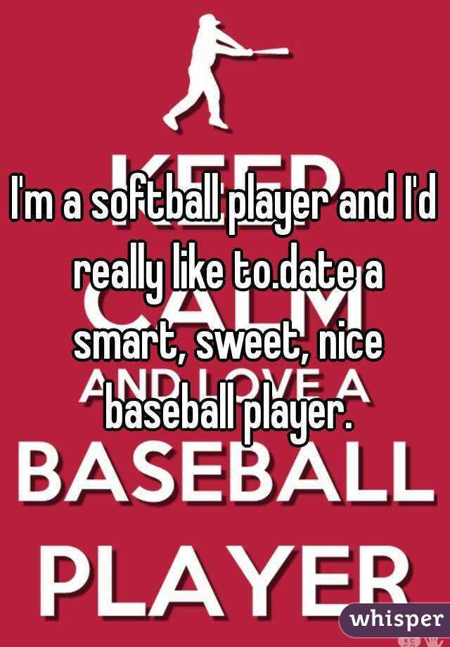 I'm a softball player and I'd really like to.date a smart, sweet, nice baseball player.