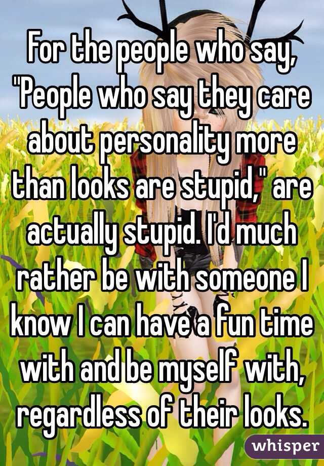 """For the people who say, """"People who say they care about personality more than looks are stupid,"""" are actually stupid. I'd much rather be with someone I know I can have a fun time with and be myself with, regardless of their looks."""