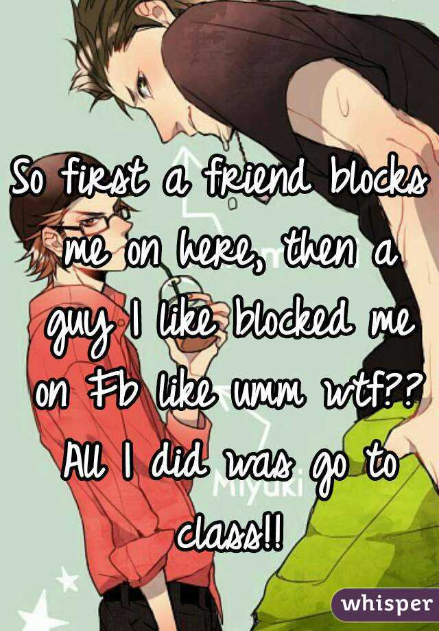 So first a friend blocks me on here, then a guy I like blocked me on Fb like umm wtf?? All I did was go to class!!
