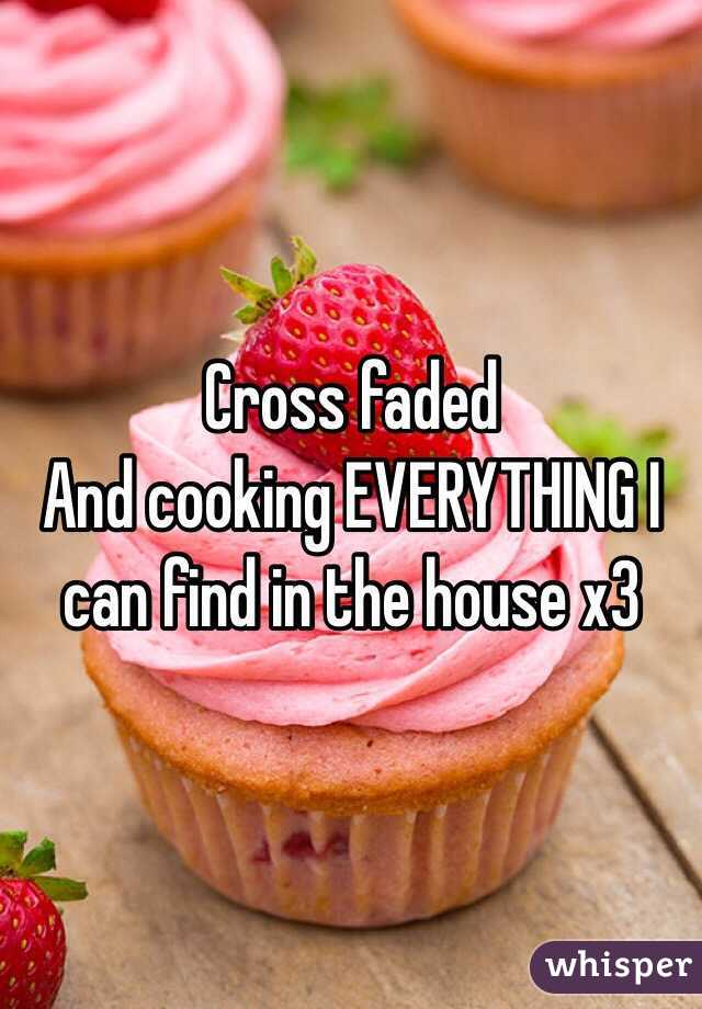Cross faded And cooking EVERYTHING I can find in the house x3