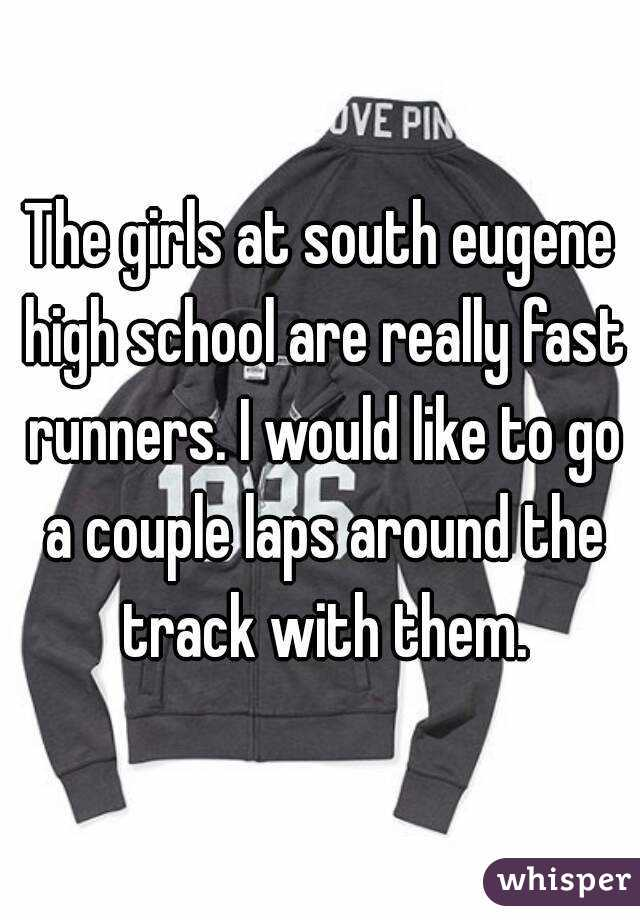 The girls at south eugene high school are really fast runners. I would like to go a couple laps around the track with them.