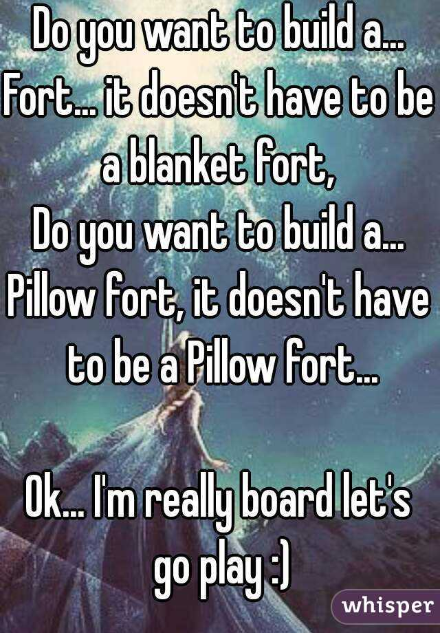 Do you want to build a... Fort... it doesn't have to be a blanket fort,  Do you want to build a... Pillow fort, it doesn't have to be a Pillow fort...  Ok... I'm really board let's go play :)