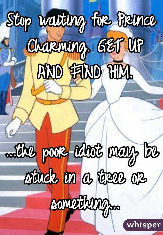 Stop waiting for Prince Charming. GET UP AND FIND HIM.   ...the poor idiot may be stuck in a tree or something...