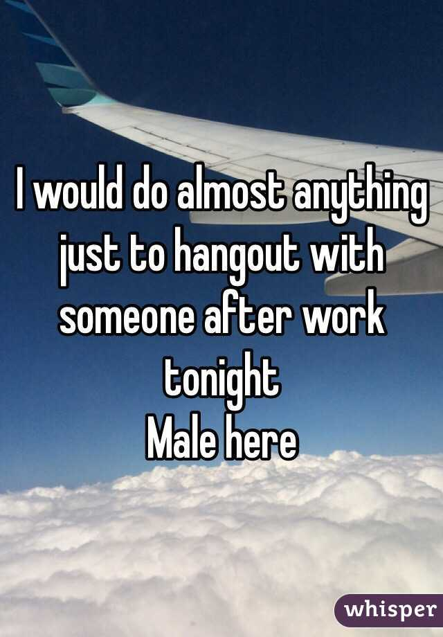 I would do almost anything just to hangout with someone after work tonight Male here