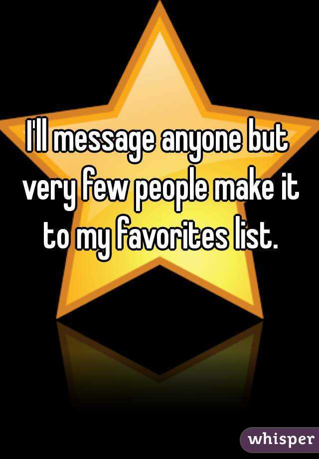 I'll message anyone but very few people make it to my favorites list.