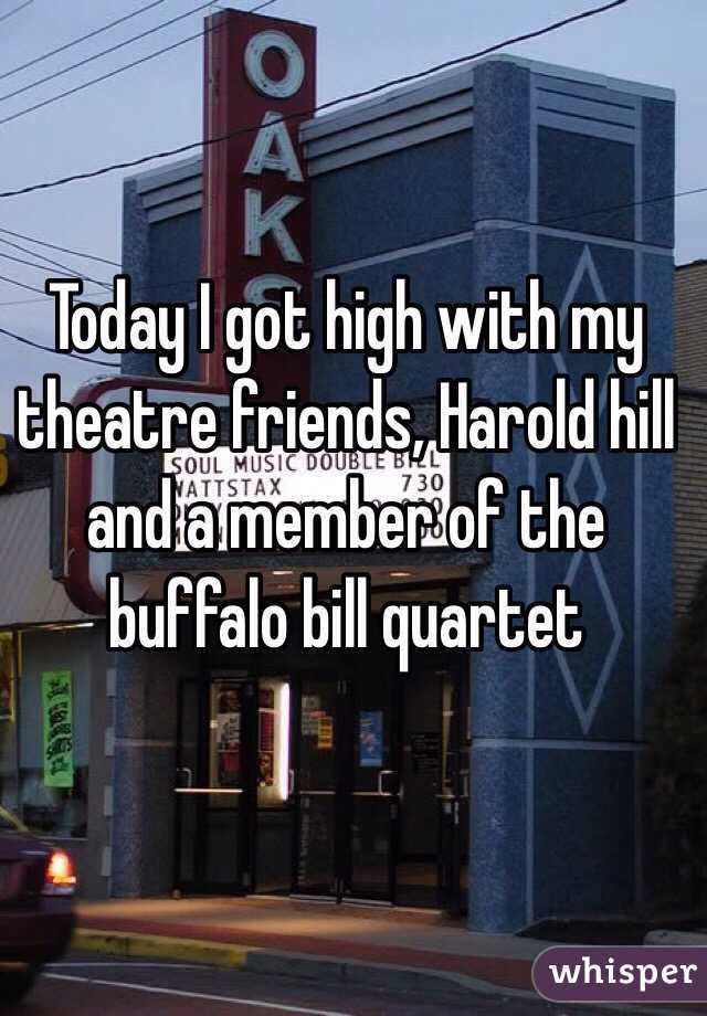 Today I got high with my theatre friends, Harold hill and a member of the buffalo bill quartet
