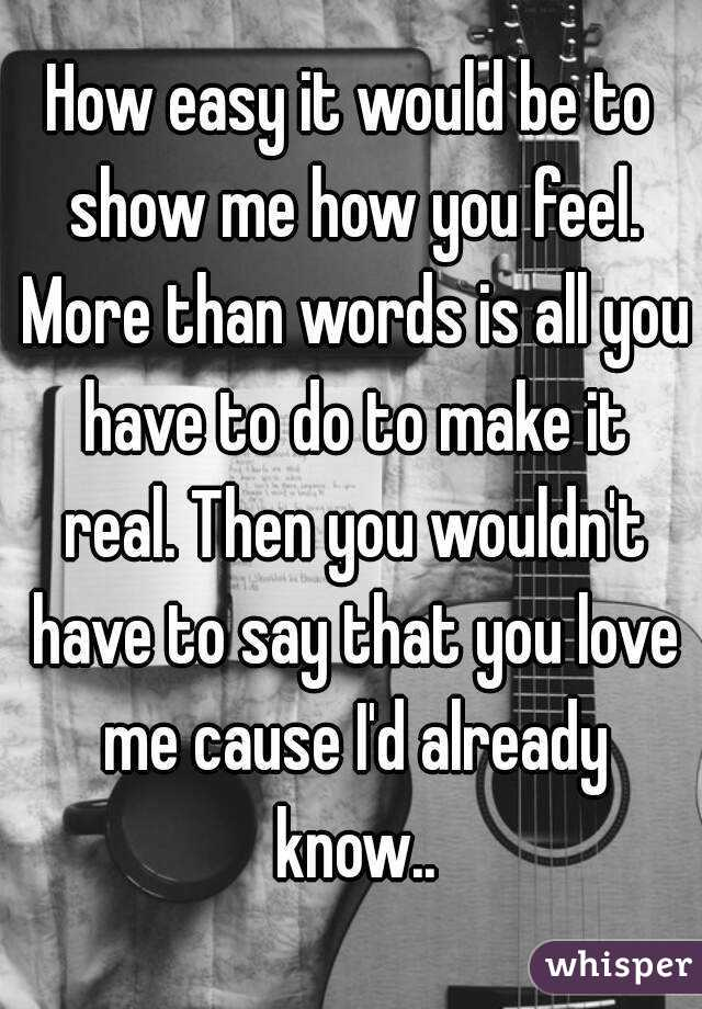 How easy it would be to show me how you feel. More than words is all you have to do to make it real. Then you wouldn't have to say that you love me cause I'd already know..
