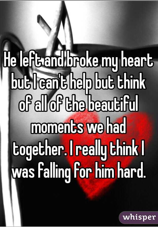 He left and broke my heart but I can't help but think of all of the beautiful moments we had together. I really think I was falling for him hard.
