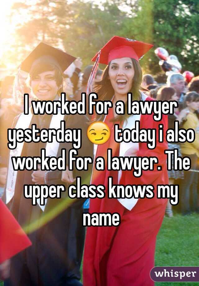I worked for a lawyer yesterday 😏 today i also worked for a lawyer. The upper class knows my name