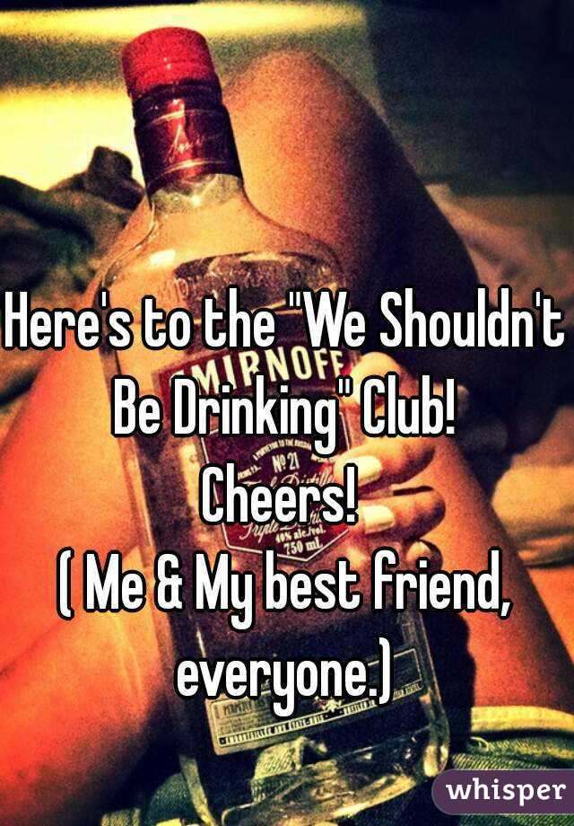 """Here's to the """"We Shouldn't Be Drinking"""" Club!  Cheers!  ( Me & My best friend, everyone.)"""
